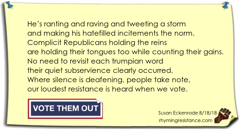 He's ranting and raving and tweeting a storm and making his hatefilled incitements the norm. Complicit Republicans holding the reins are holding their tongues too while counting their gains. No need to revisit each trumpian word their quiet subservience clearly occurred. Where silence is deafening, people take note, our loudest resistance is heard when we vote.